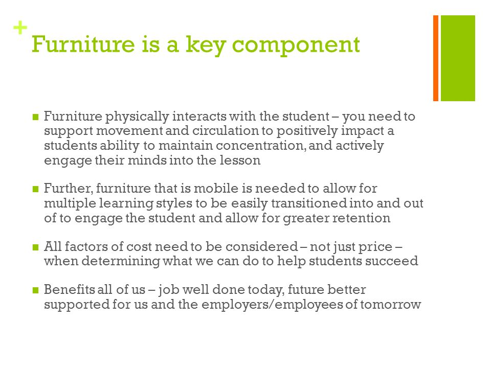 + Furniture is a key component Furniture physically interacts with the student – you need to support movement and circulation to positively impact a students ability to maintain concentration, and actively engage their minds into the lesson Further, furniture that is mobile is needed to allow for multiple learning styles to be easily transitioned into and out of to engage the student and allow for greater retention All factors of cost need to be considered – not just price – when determining what we can do to help students succeed Benefits all of us – job well done today, future better supported for us and the employers/employees of tomorrow