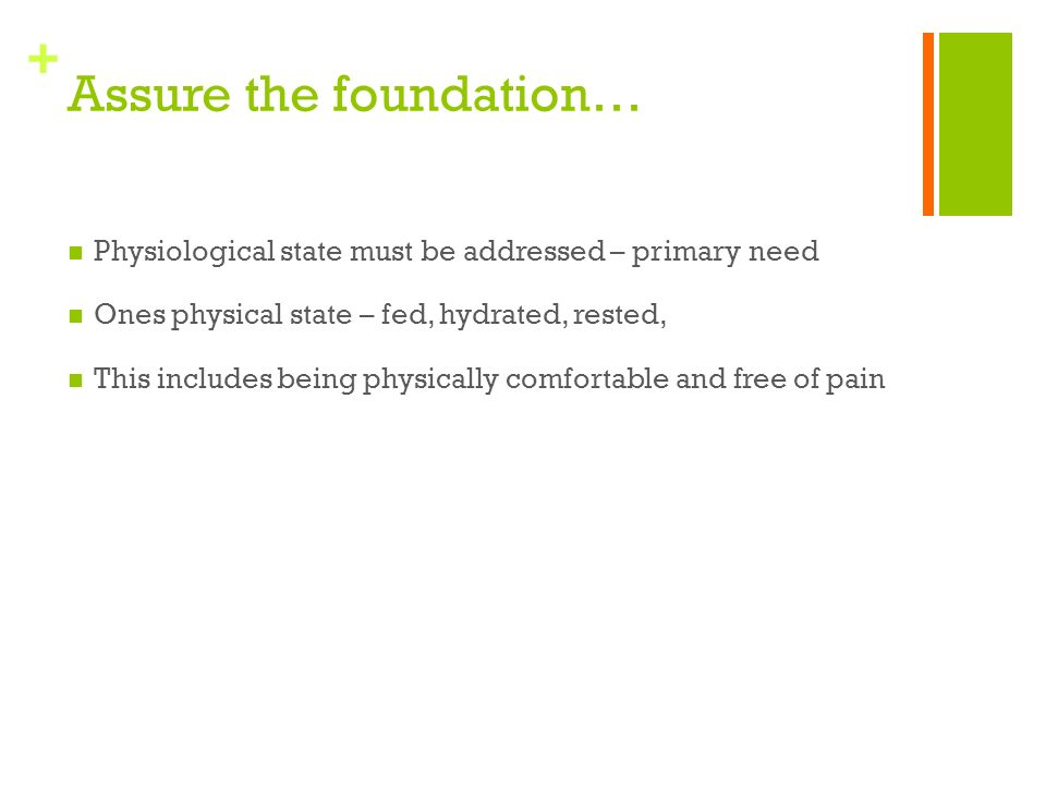 + Assure the foundation… Physiological state must be addressed – primary need Ones physical state – fed, hydrated, rested, This includes being physically comfortable and free of pain