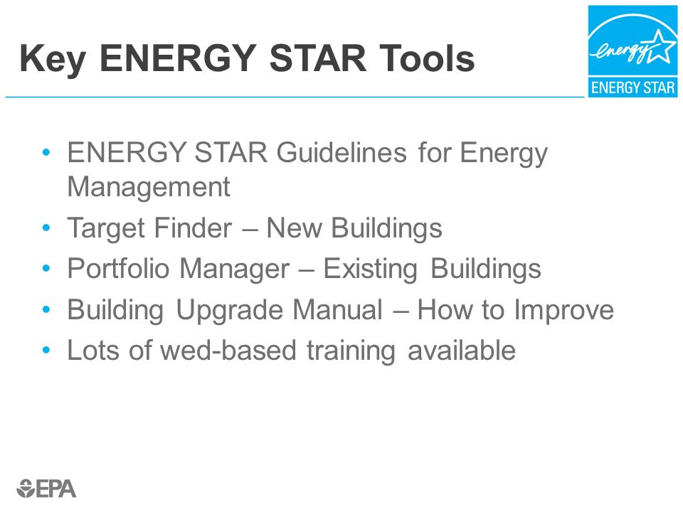 Key ENERGY STAR Tools ENERGY STAR Guidelines for Energy Management Target Finder – New Buildings Portfolio Manager – Existing Buildings Building Upgra