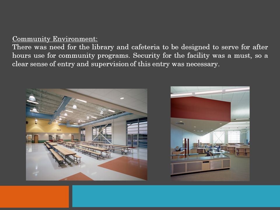 Community Environment: There was need for the library and cafeteria to be designed to serve for after hours use for community programs.