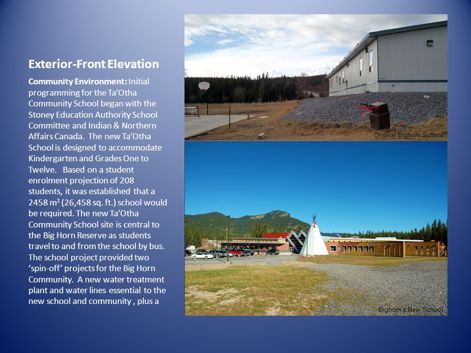 Exterior-Front Elevation Community Environment: Initial programming for the TaOtha Community School began with the Stoney Education Authority School Committee and Indian & Northern Affairs Canada.