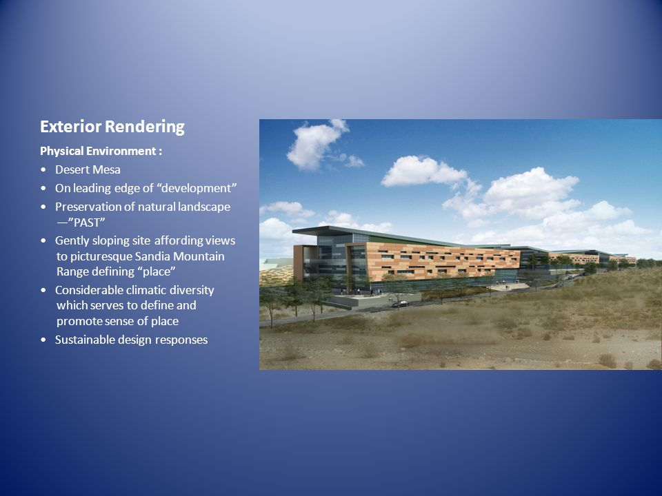 Exterior Rendering Physical Environment : Desert Mesa On leading edge of development Preservation of natural landscape PAST Gently sloping site affording views to picturesque Sandia Mountain Range defining place Considerable climatic diversity which serves to define and promote sense of place Sustainable design responses