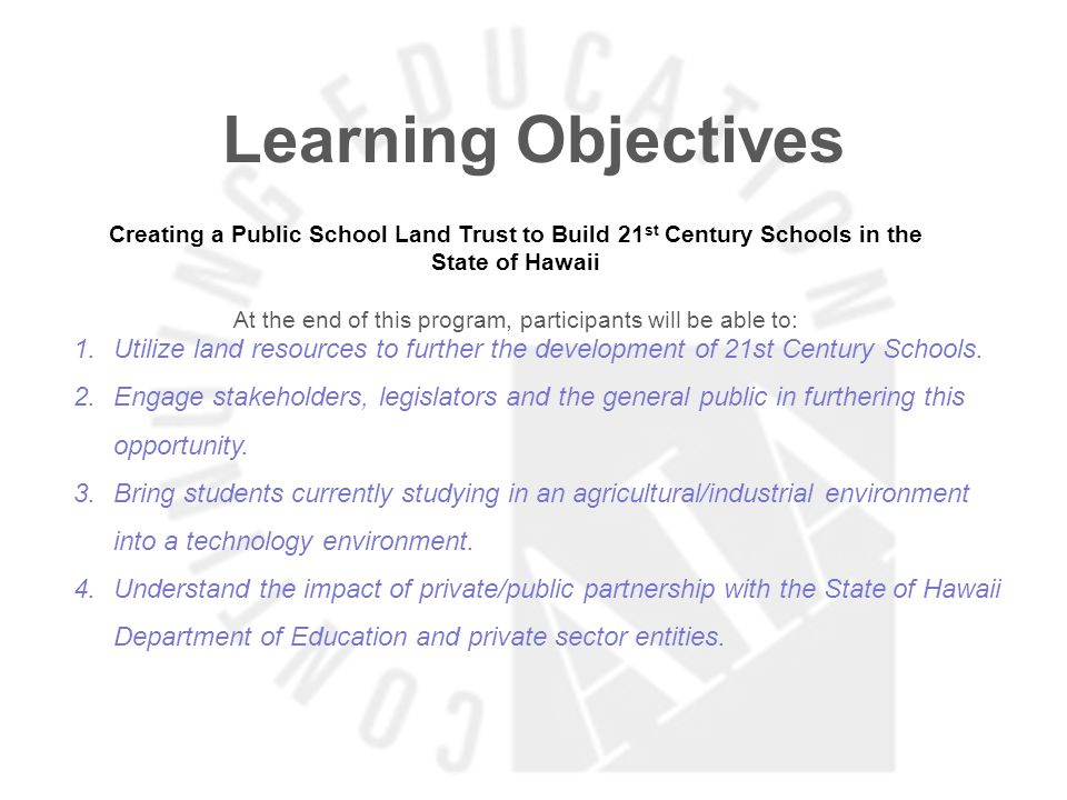 Learning Objectives Creating a Public School Land Trust to Build 21 st Century Schools in the State of Hawaii At the end of this program, participants will be able to: 1.Utilize land resources to further the development of 21st Century Schools.