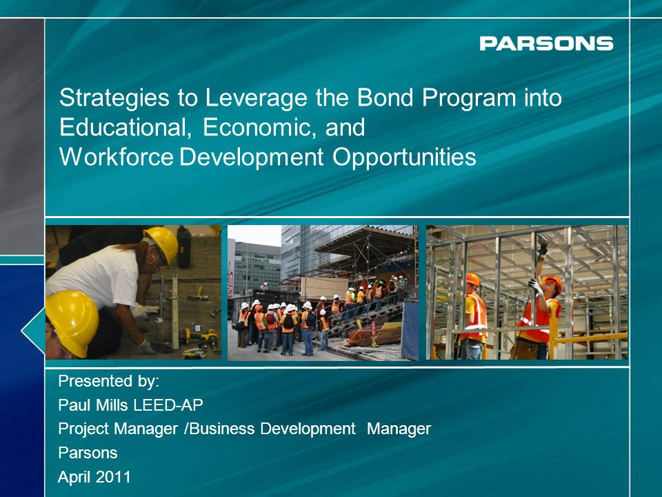 Strategies to Leverage the Bond Program into Educational, Economic, and Workforce Development Opportunities Presented by: Paul Mills LEED-AP Project Manager /Business Development Manager Parsons April 2011