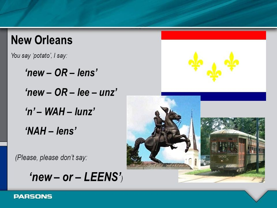New Orleans You say potato, I say: new – OR – lens new – OR – lee – unz n – WAH – lunz NAH – lens (Please, please dont say: new – or – LEENS )