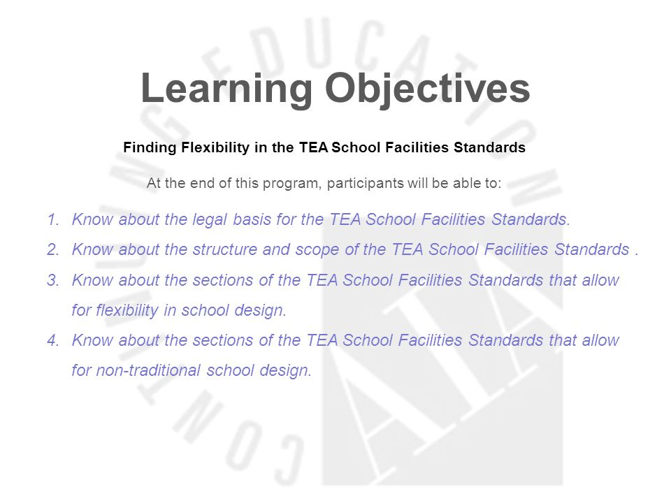 Learning Objectives Finding Flexibility in the TEA School Facilities Standards At the end of this program, participants will be able to: 1.Know about the legal basis for the TEA School Facilities Standards.