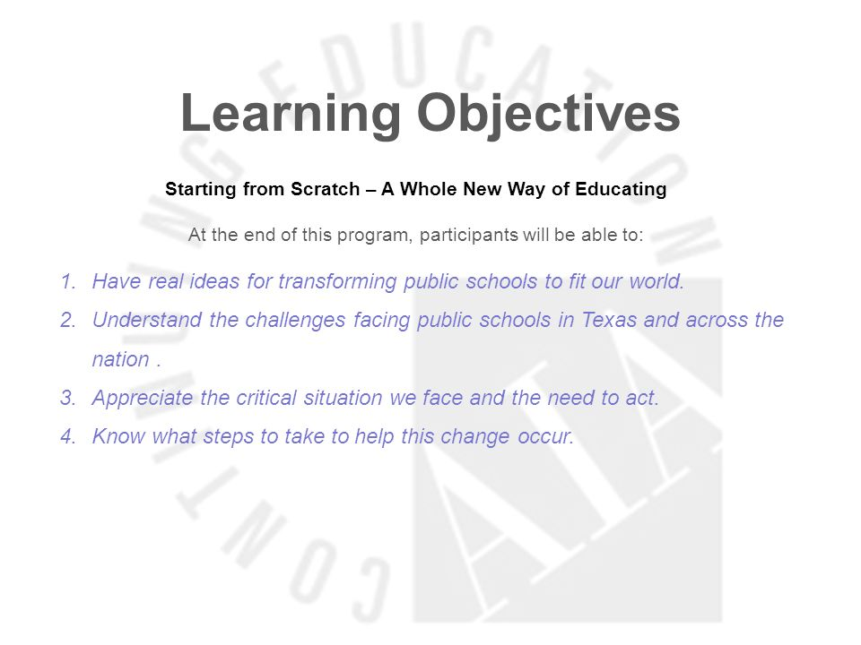 Learning Objectives Starting from Scratch – A Whole New Way of Educating At the end of this program, participants will be able to: 1.Have real ideas for transforming public schools to fit our world.