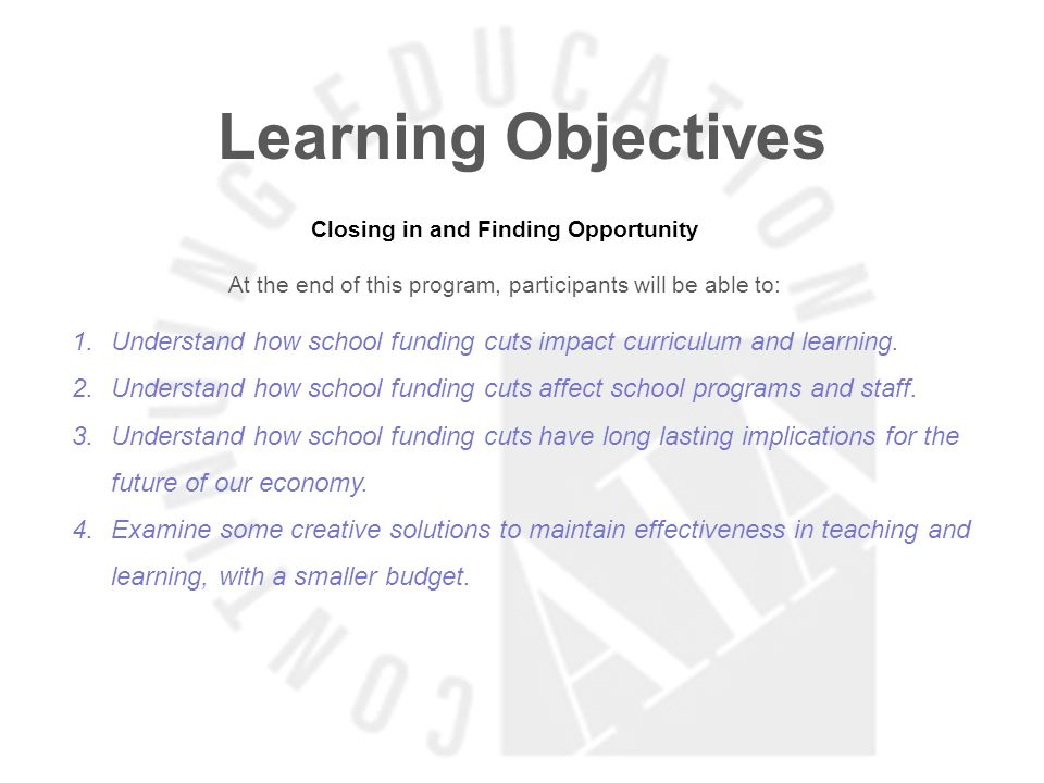 Learning Objectives Closing in and Finding Opportunity At the end of this program, participants will be able to: 1.Understand how school funding cuts impact curriculum and learning.