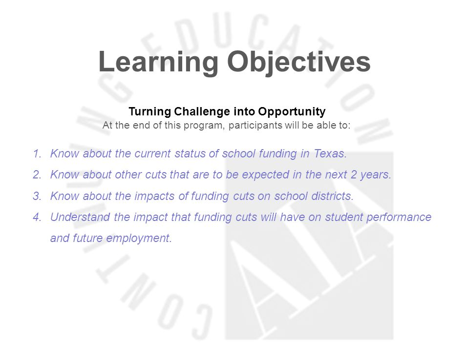 Learning Objectives Turning Challenge into Opportunity At the end of this program, participants will be able to: 1.Know about the current status of school funding in Texas.
