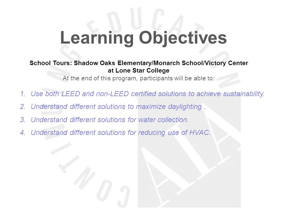 Learning Objectives School Tours: Shadow Oaks Elementary/Monarch School/Victory Center at Lone Star College At the end of this program, participants will be able to: 1.Use both LEED and non-LEED certified solutions to achieve sustainability.