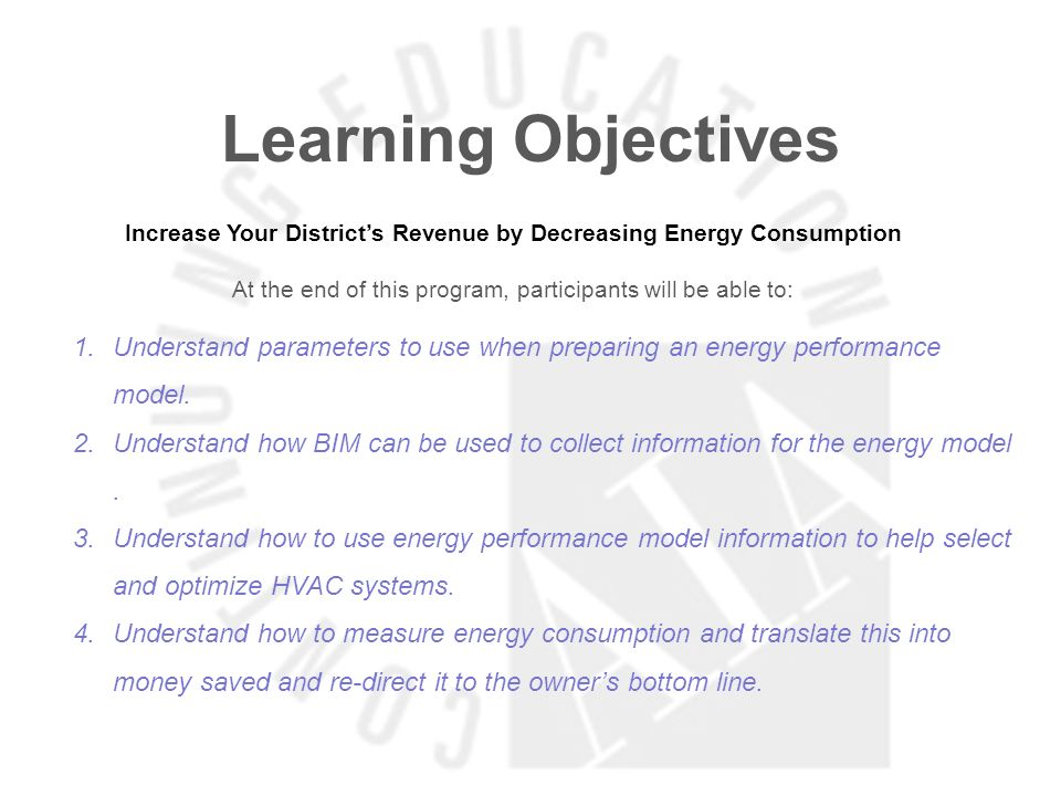 Learning Objectives Increase Your Districts Revenue by Decreasing Energy Consumption At the end of this program, participants will be able to: 1.Understand parameters to use when preparing an energy performance model.
