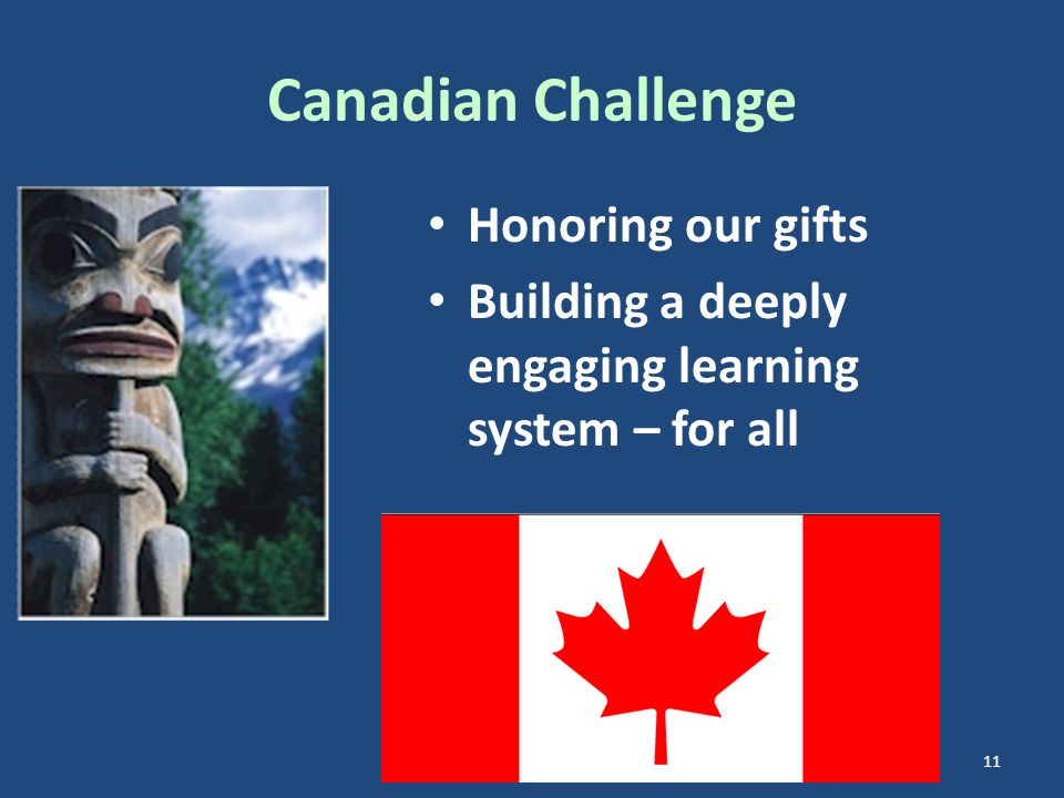 Canadian Challenge Honoring our gifts Building a deeply engaging learning system – for all 11