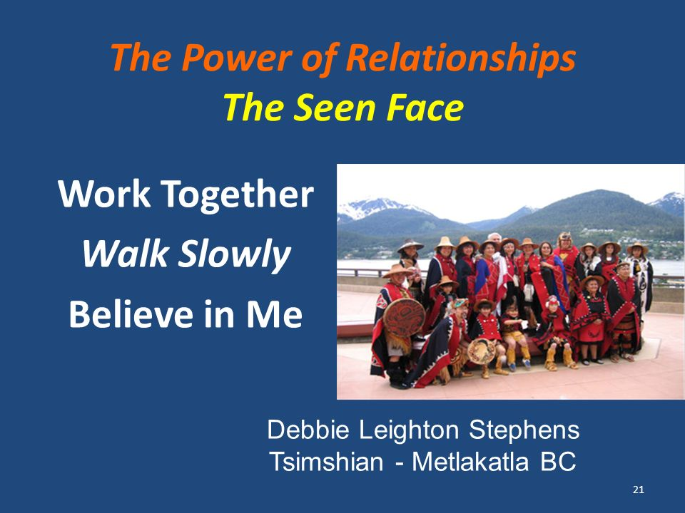 The Power of Relationships The Seen Face Work Together Walk Slowly Believe in Me 21 Debbie Leighton Stephens Tsimshian - Metlakatla BC