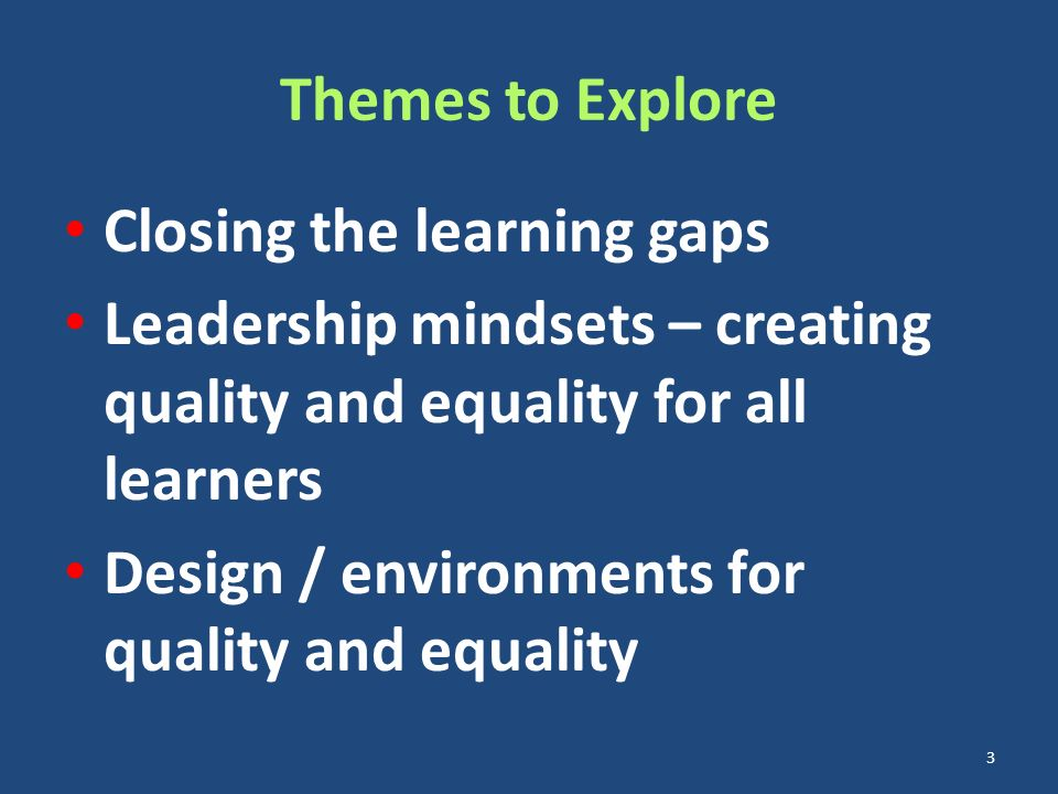 Themes to Explore Closing the learning gaps Leadership mindsets – creating quality and equality for all learners Design / environments for quality and