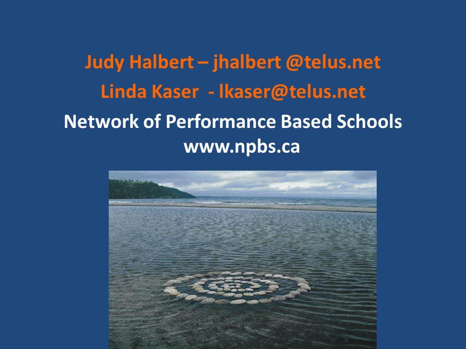 Judy Halbert – jhalbert @telus.net Linda Kaser - lkaser@telus.net Network of Performance Based Schools www.npbs.ca