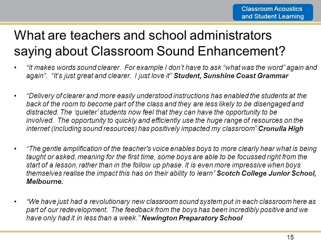 Classroom Acoustics and Student Learning 15 What are teachers and school administrators saying about Classroom Sound Enhancement? It makes words sound