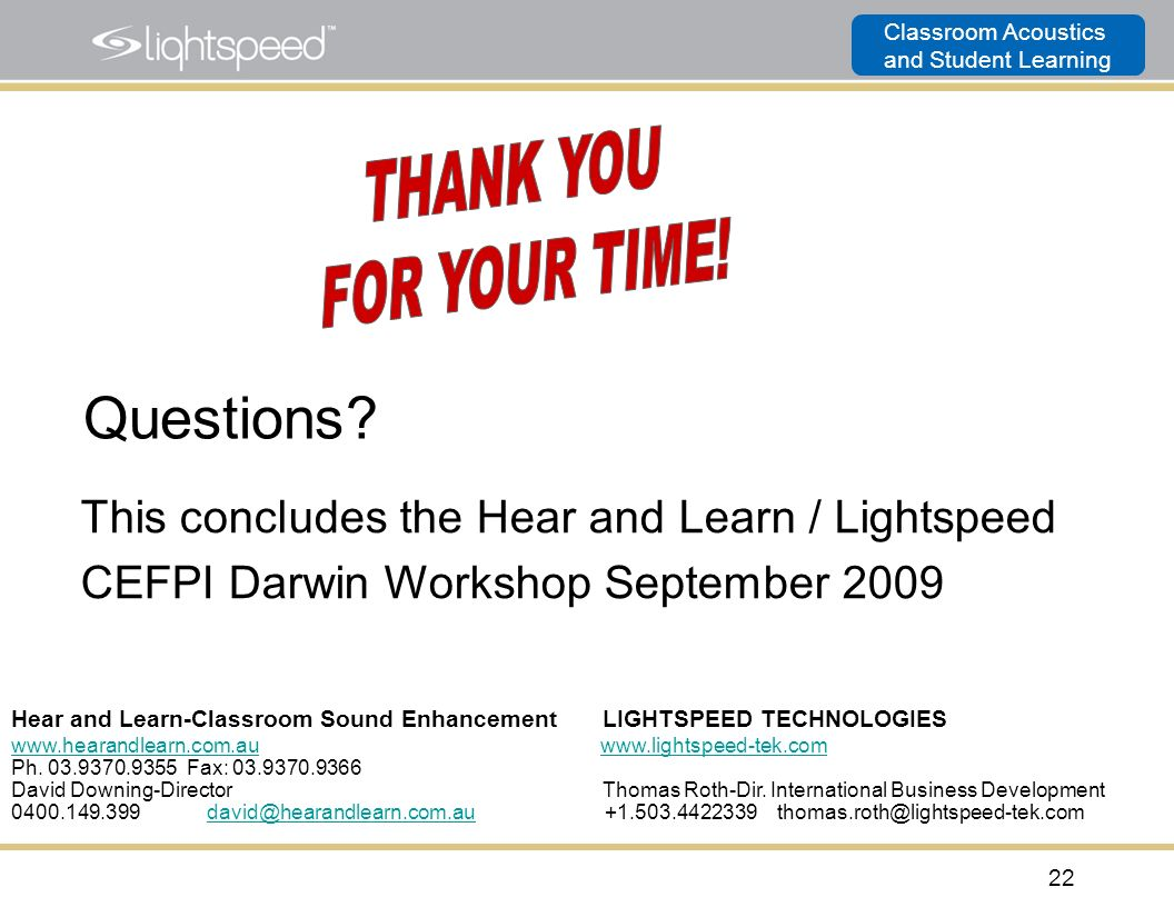 Classroom Acoustics and Student Learning 22 This concludes the Hear and Learn / Lightspeed CEFPI Darwin Workshop September 2009 Hear and Learn-Classro