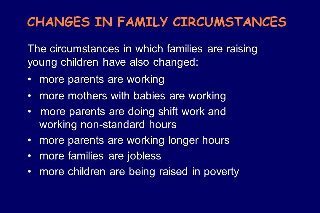 CHANGES IN FAMILY CIRCUMSTANCES The circumstances in which families are raising young children have also changed: more parents are working more mother