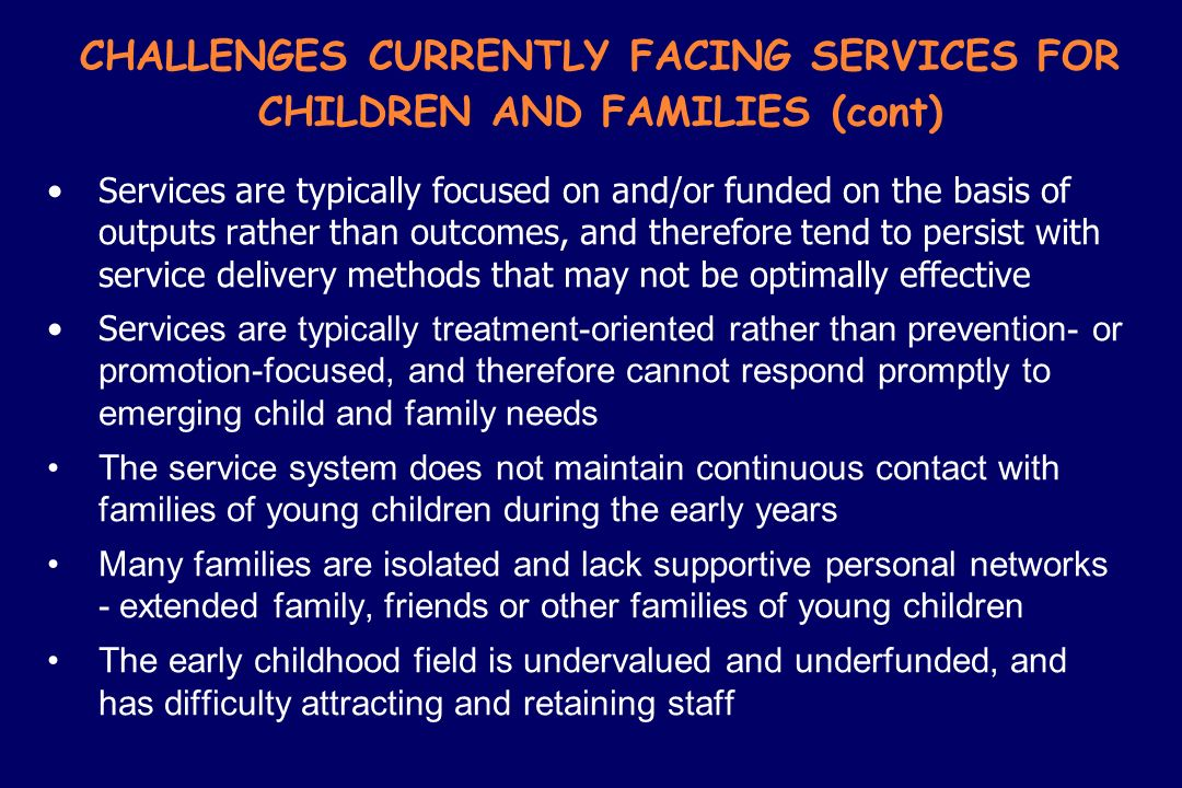 CHALLENGES CURRENTLY FACING SERVICES FOR CHILDREN AND FAMILIES (cont) Services are typically focused on and/or funded on the basis of outputs rather t