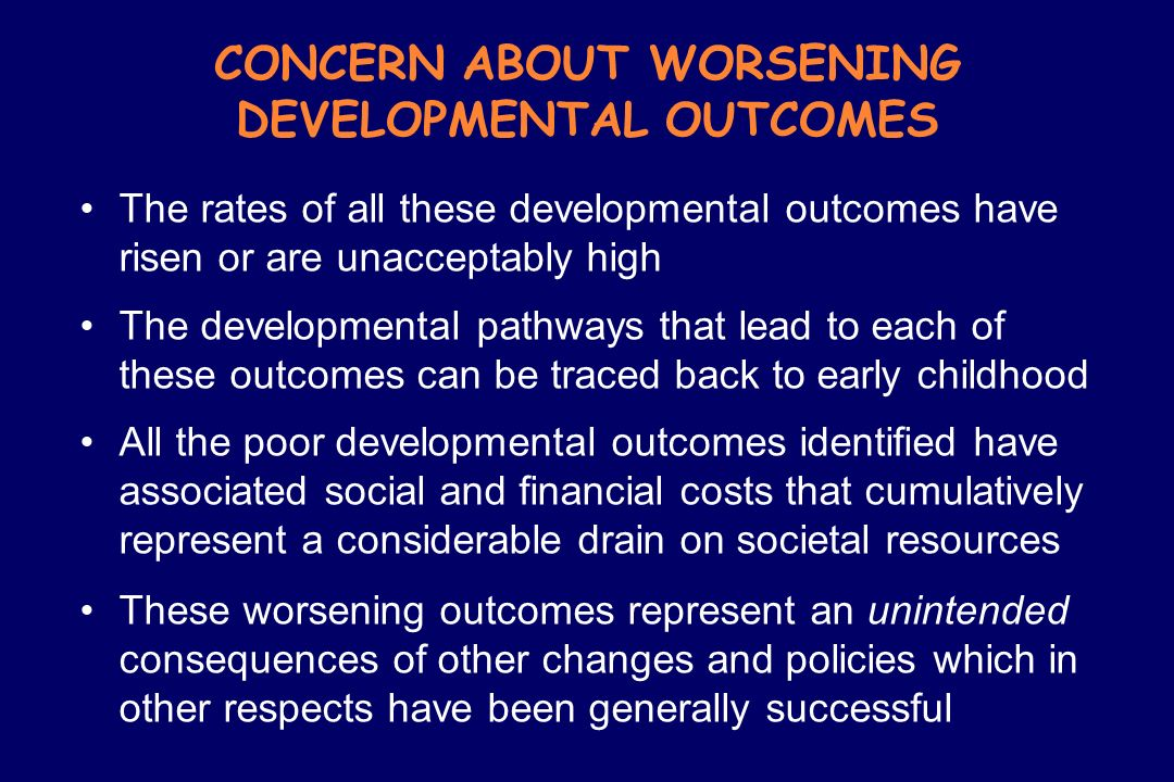 CONCERN ABOUT WORSENING DEVELOPMENTAL OUTCOMES The rates of all these developmental outcomes have risen or are unacceptably high The developmental pat