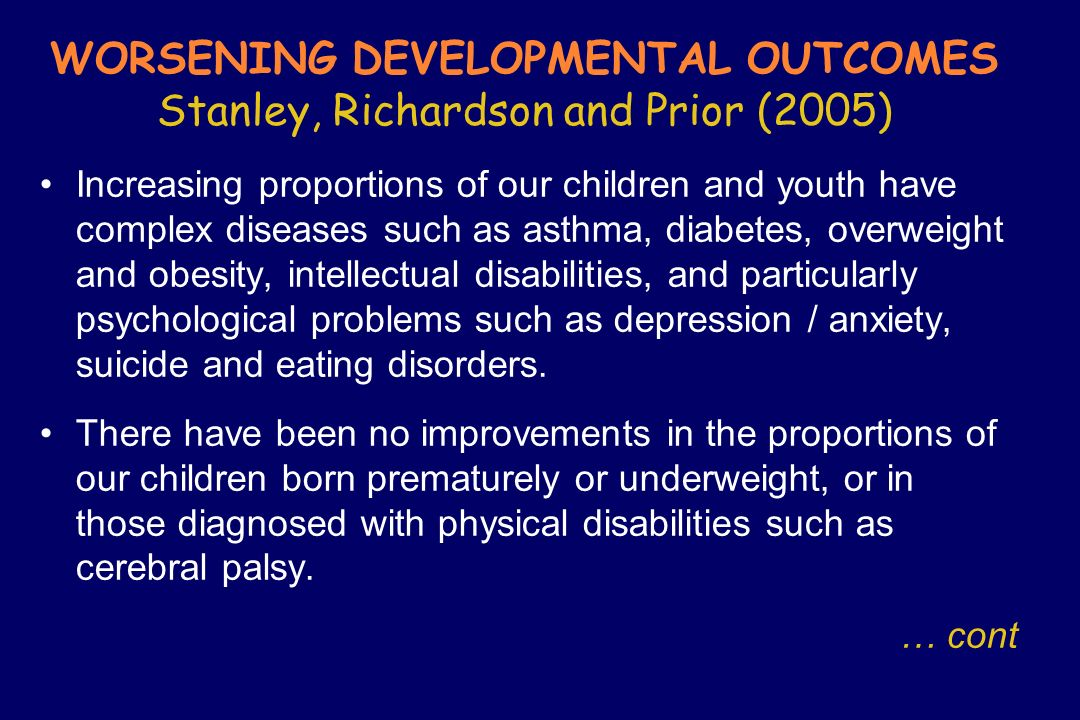 WORSENING DEVELOPMENTAL OUTCOMES Stanley, Richardson and Prior (2005) Increasing proportions of our children and youth have complex diseases such as a