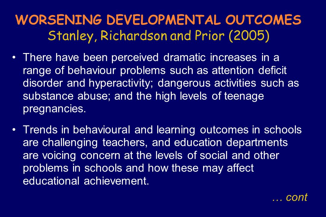 WORSENING DEVELOPMENTAL OUTCOMES Stanley, Richardson and Prior (2005) There have been perceived dramatic increases in a range of behaviour problems su