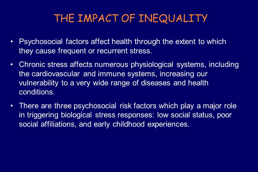 THE IMPACT OF INEQUALITY Psychosocial factors affect health through the extent to which they cause frequent or recurrent stress. Chronic stress affect