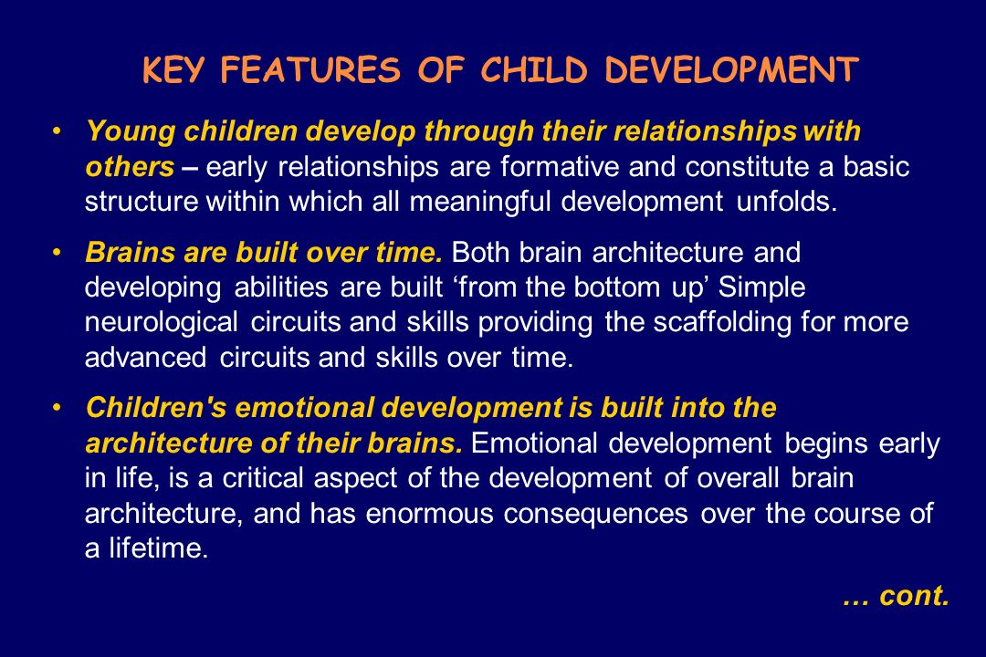 KEY FEATURES OF CHILD DEVELOPMENT Young children develop through their relationships with others – early relationships are formative and constitute a