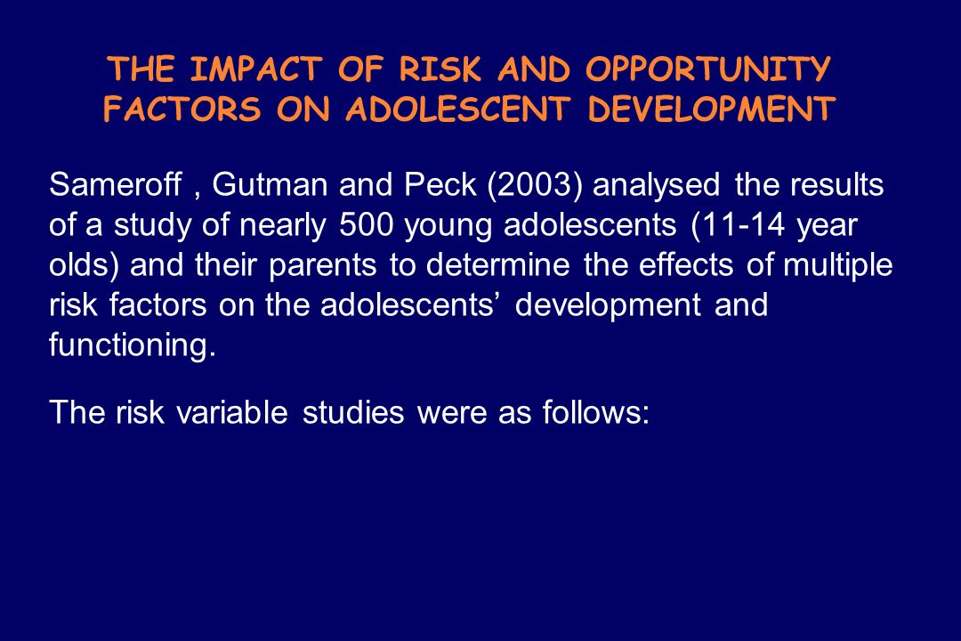 THE IMPACT OF RISK AND OPPORTUNITY FACTORS ON ADOLESCENT DEVELOPMENT Sameroff, Gutman and Peck (2003) analysed the results of a study of nearly 500 yo