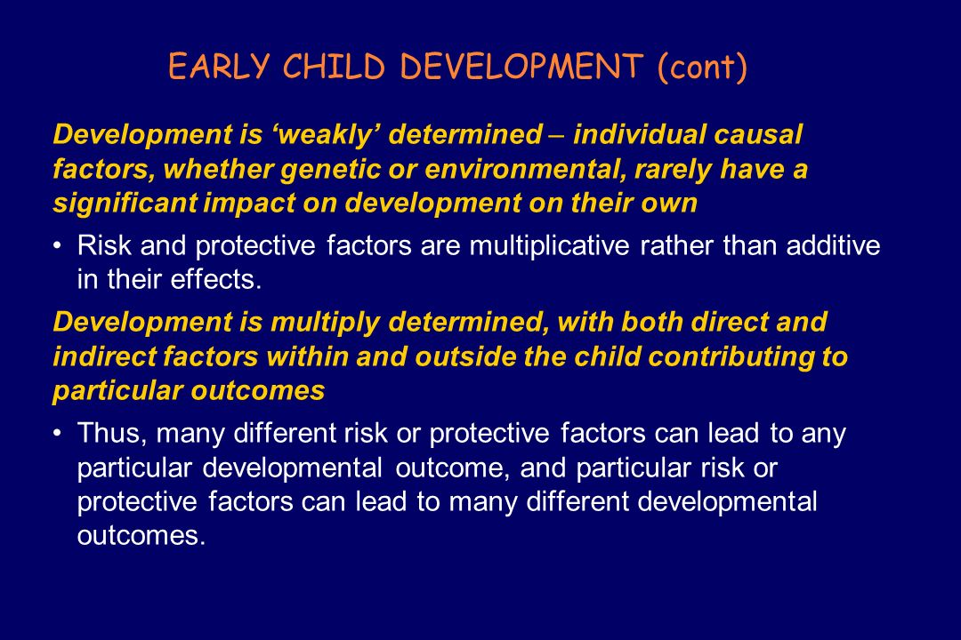 EARLY CHILD DEVELOPMENT (cont) Development is weakly determined – individual causal factors, whether genetic or environmental, rarely have a significa