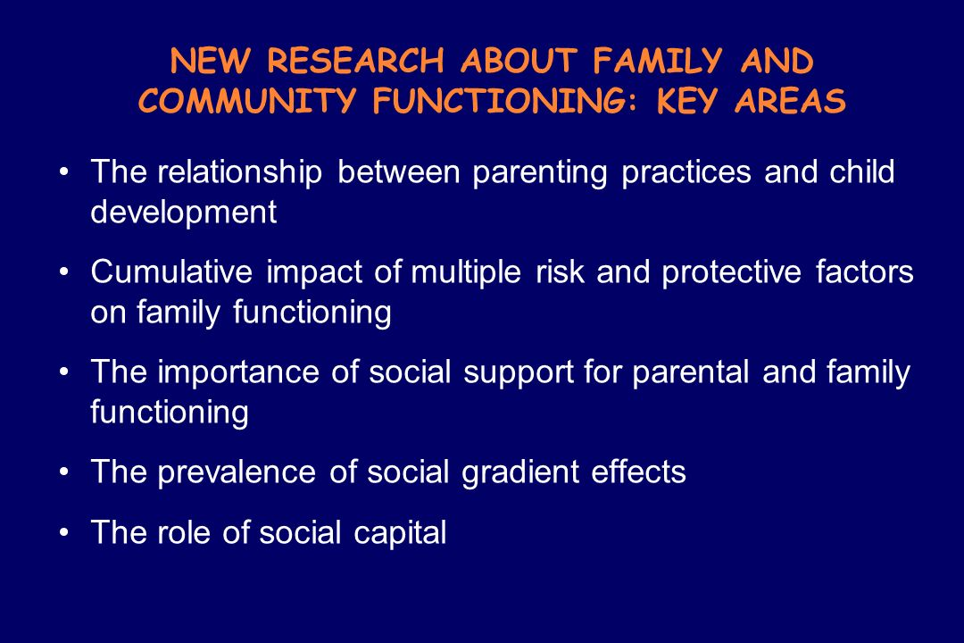NEW RESEARCH ABOUT FAMILY AND COMMUNITY FUNCTIONING: KEY AREAS The relationship between parenting practices and child development Cumulative impact of