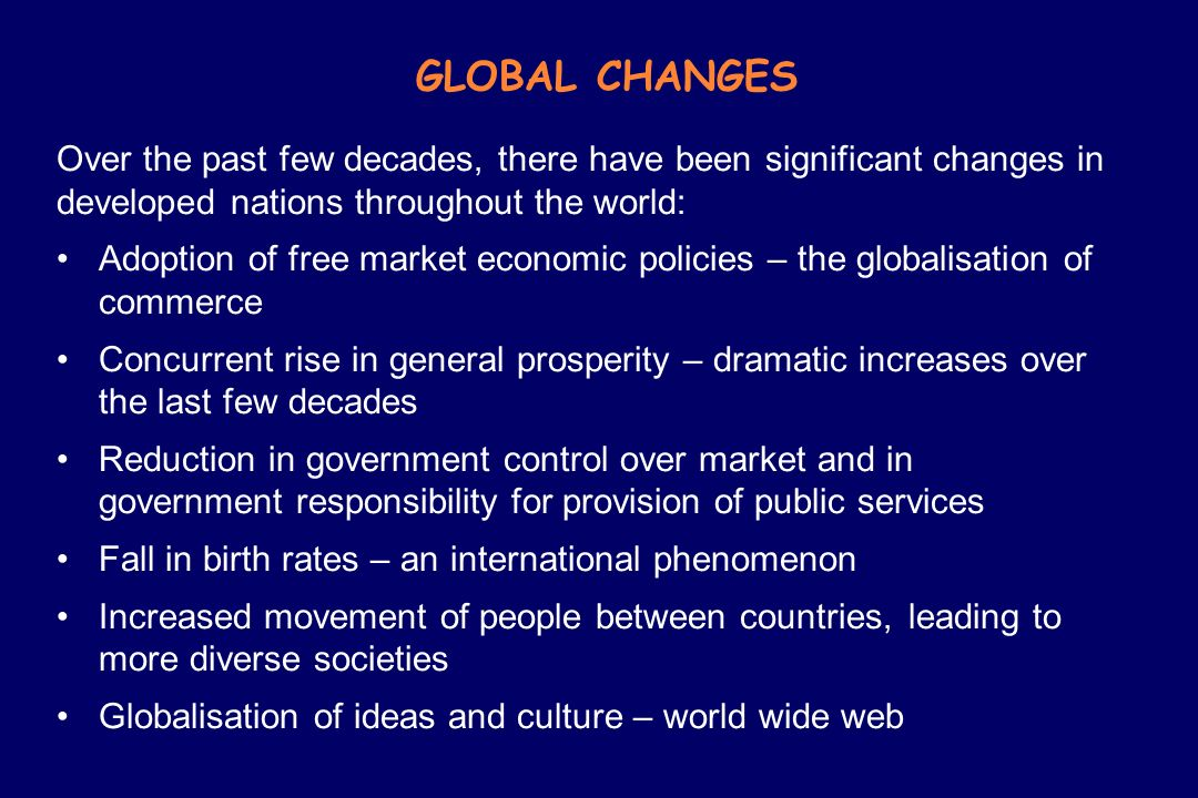 GLOBAL CHANGES Over the past few decades, there have been significant changes in developed nations throughout the world: Adoption of free market econo