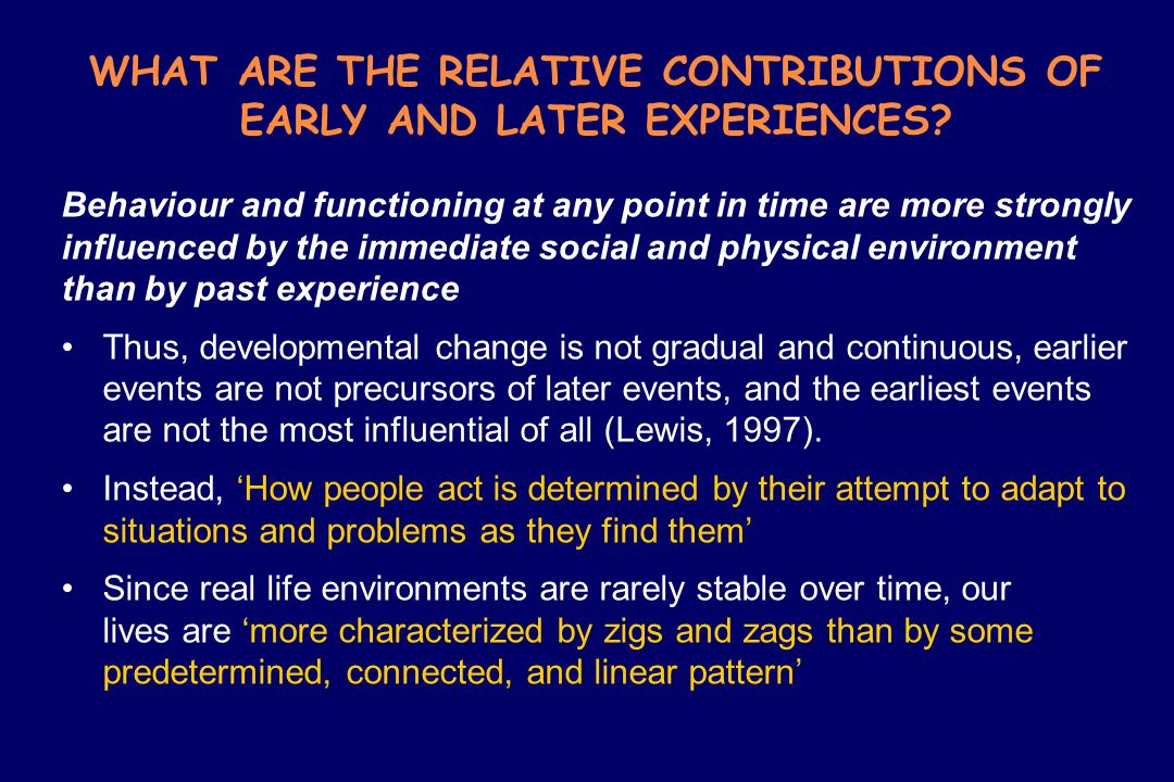 WHAT ARE THE RELATIVE CONTRIBUTIONS OF EARLY AND LATER EXPERIENCES? Behaviour and functioning at any point in time are more strongly influenced by the