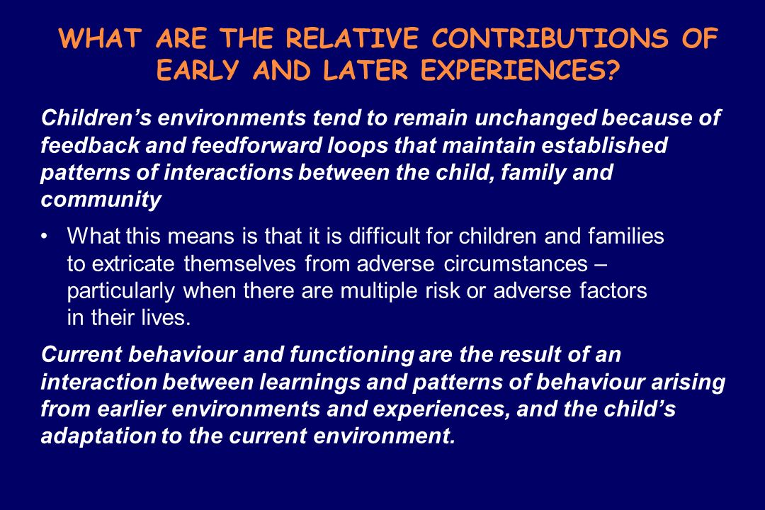WHAT ARE THE RELATIVE CONTRIBUTIONS OF EARLY AND LATER EXPERIENCES? Childrens environments tend to remain unchanged because of feedback and feedforwar