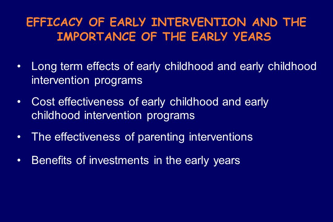 EFFICACY OF EARLY INTERVENTION AND THE IMPORTANCE OF THE EARLY YEARS Long term effects of early childhood and early childhood intervention programs Co