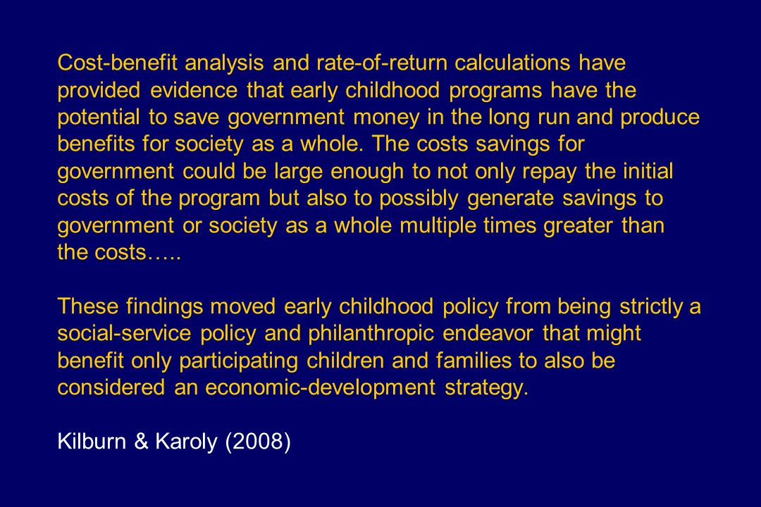 Cost-benefit analysis and rate-of-return calculations have provided evidence that early childhood programs have the potential to save government money