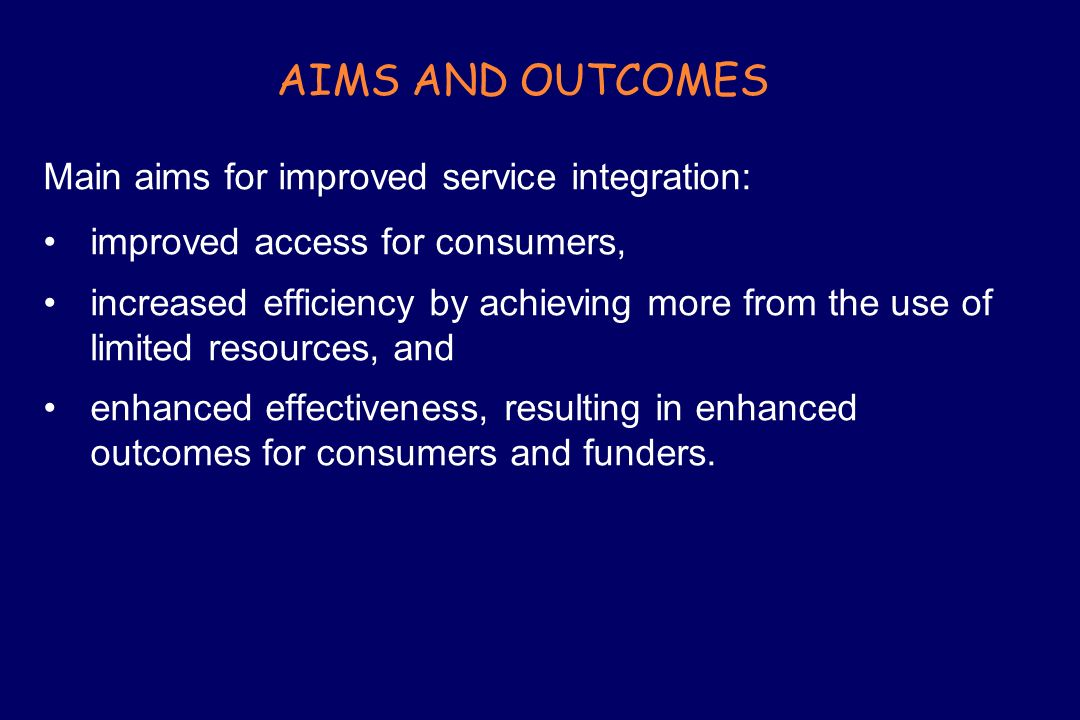 AIMS AND OUTCOMES Main aims for improved service integration: improved access for consumers, increased efficiency by achieving more from the use of li