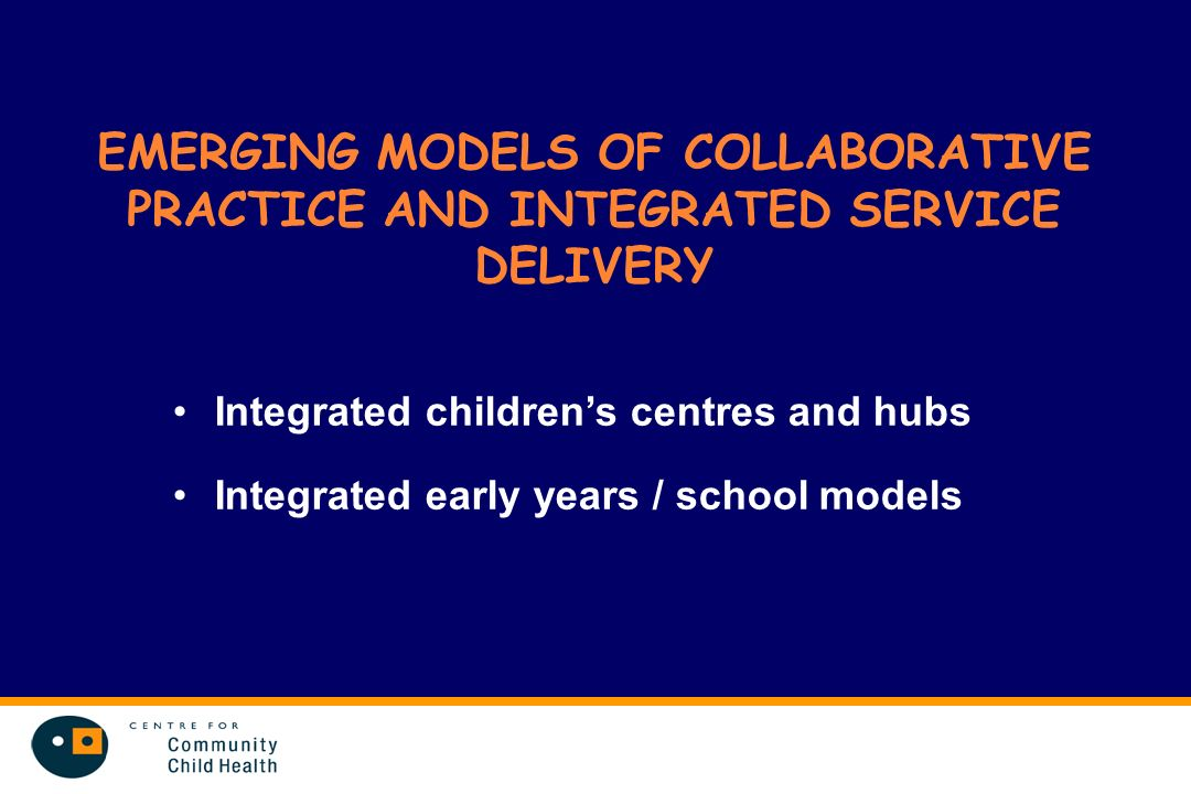 EMERGING MODELS OF COLLABORATIVE PRACTICE AND INTEGRATED SERVICE DELIVERY Integrated childrens centres and hubs Integrated early years / school models