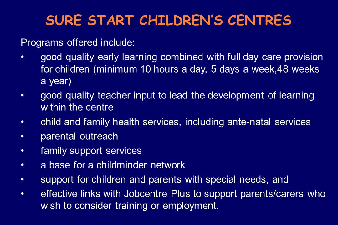 SURE START CHILDRENS CENTRES Programs offered include: good quality early learning combined with full day care provision for children (minimum 10 hour