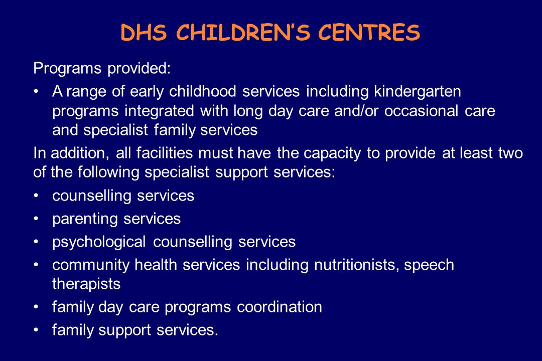 DHS CHILDRENS CENTRES Programs provided: A range of early childhood services including kindergarten programs integrated with long day care and/or occa