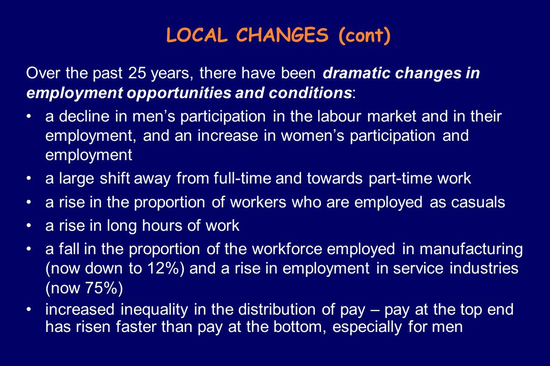LOCAL CHANGES (cont) Over the past 25 years, there have been dramatic changes in employment opportunities and conditions: a decline in mens participat