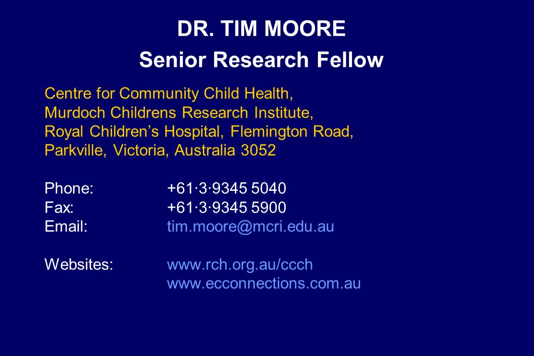 DR. TIM MOORE Senior Research Fellow Centre for Community Child Health, Murdoch Childrens Research Institute, Royal Childrens Hospital, Flemington Roa
