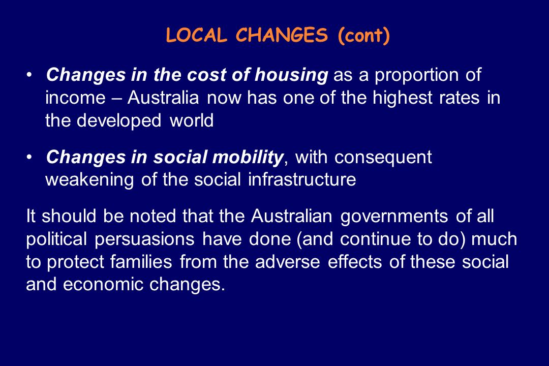LOCAL CHANGES (cont) Changes in the cost of housing as a proportion of income – Australia now has one of the highest rates in the developed world Chan