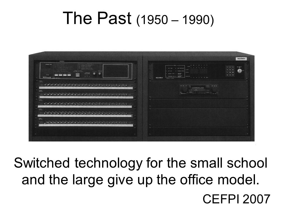 CEFPI 2007 The Past (1950 – 1990) Switched technology for the small school and the large give up the office model.