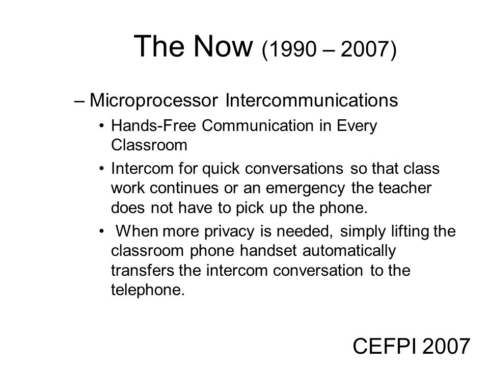 CEFPI 2007 The Now (1990 – 2007) –Microprocessor Intercommunications Hands-Free Communication in Every Classroom Intercom for quick conversations so t