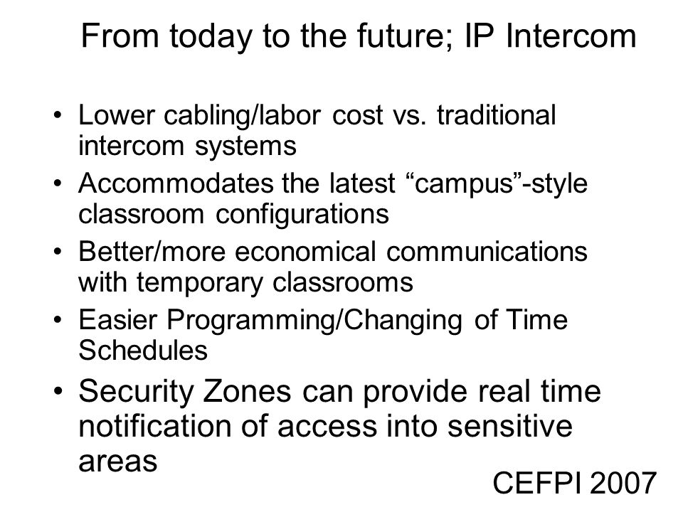 CEFPI 2007 From today to the future; IP Intercom Lower cabling/labor cost vs. traditional intercom systems Accommodates the latest campus-style classr