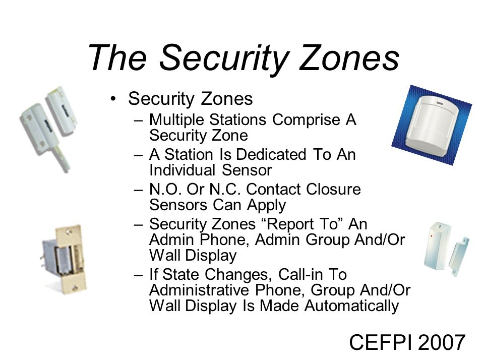 CEFPI 2007 The Security Zones Security Zones –Multiple Stations Comprise A Security Zone –A Station Is Dedicated To An Individual Sensor –N.O. Or N.C.