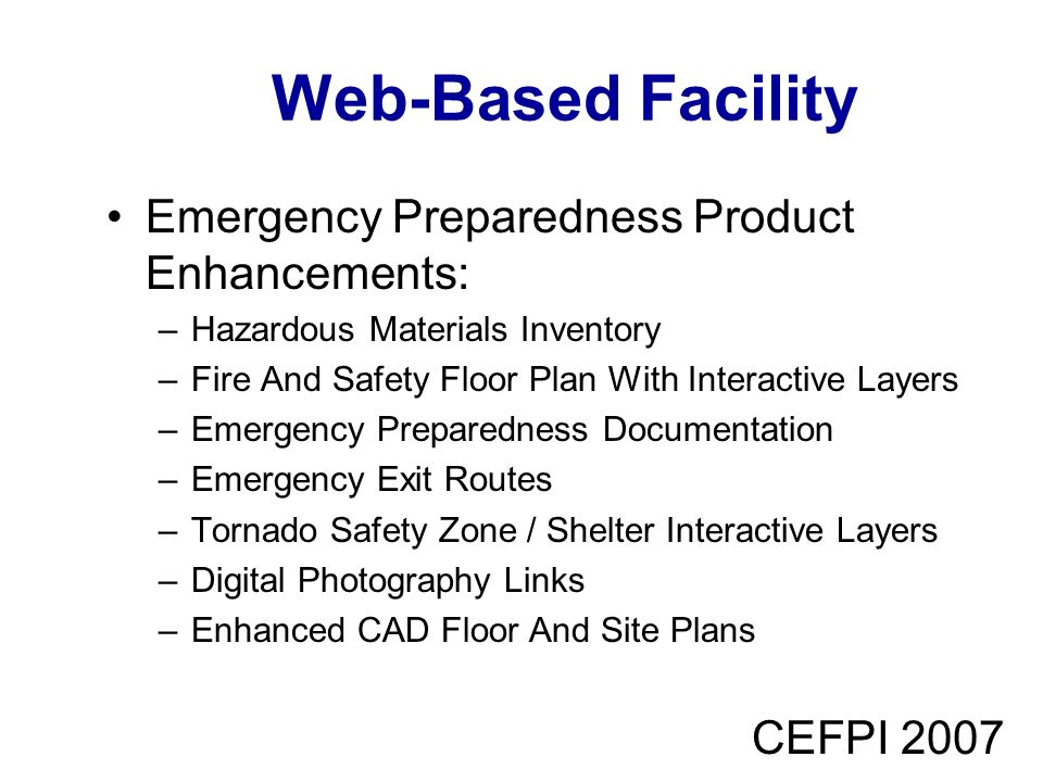 CEFPI 2007 Web-Based Facility Emergency Preparedness Product Enhancements: –Hazardous Materials Inventory –Fire And Safety Floor Plan With Interactive