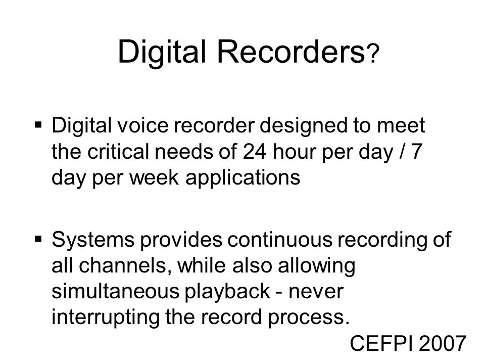 CEFPI 2007 Digital Recorders ? Digital voice recorder designed to meet the critical needs of 24 hour per day / 7 day per week applications Systems pro