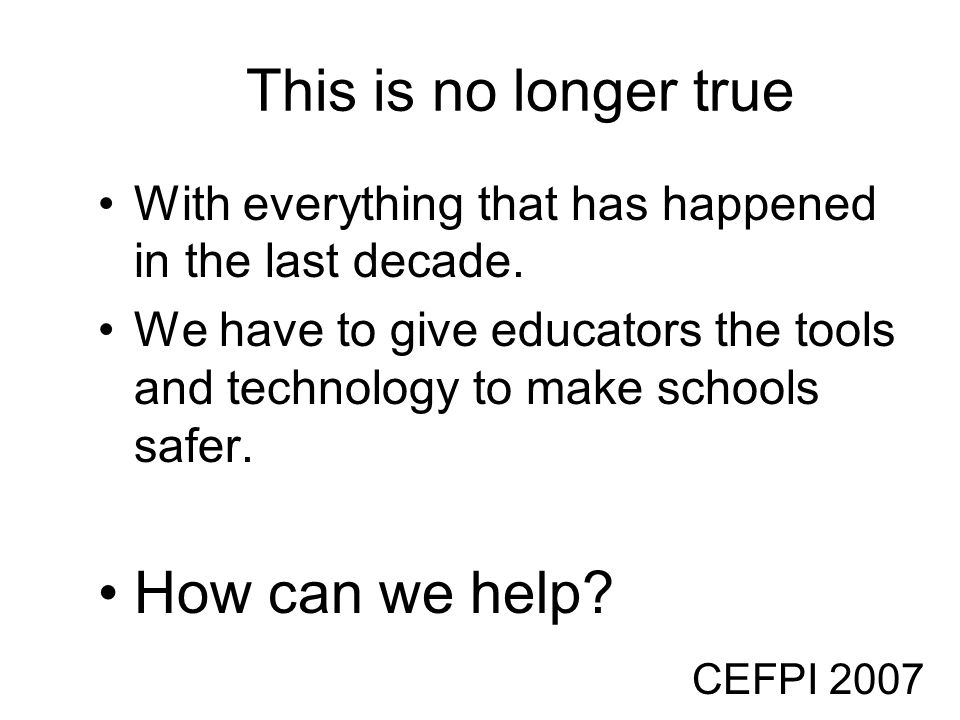 CEFPI 2007 This is no longer true With everything that has happened in the last decade. We have to give educators the tools and technology to make sch